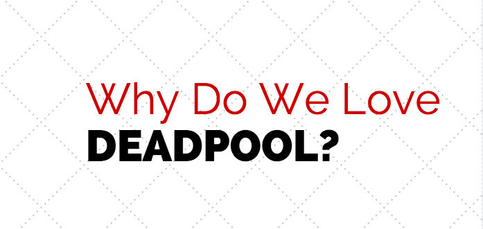 Why Do We Love Deadpool?